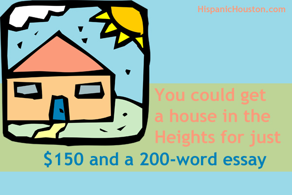 You could get a house in the Heights for just $150 and a 200-word essay (more info at www.hispanichouston.com)