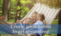 Create good habits to get great sleep