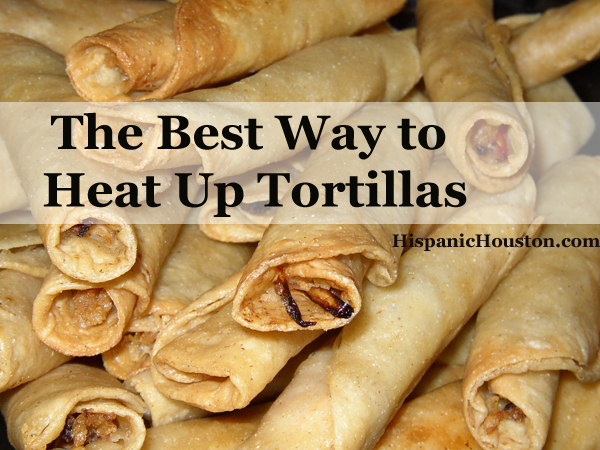 The Best Way to Heat Up Tortillas (more info at www.hispanichouston.com)