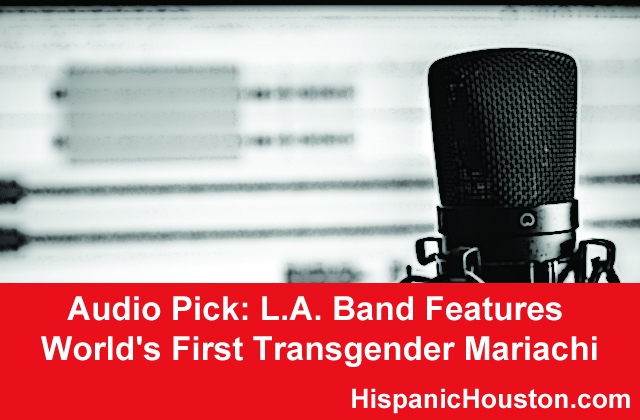 Audio Pick: L.A. Band Features World's First Transgender Mariachi (more info at www.hispanichouston.com)