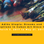 "EXHIBIT ""Adiós Utopia: Dreams and Deceptions in Cuban Art Since 1950"" o0n view until May 21, 2017 (hispanichouston.com)"